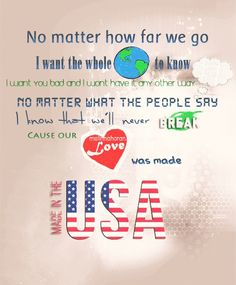 no matter how far we go i want the whole world to know i want you bad and i wont have it any other way no matter what the people say i know that we'll never break cause our love was made made in the usa