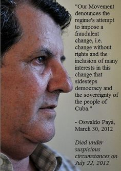 Our Movement denounces the regime's attempt to impose a fraudulent change, i.e. change without rights and the inclusion of many interests in this change that sidesteps democracy and the sovereignty of the people of Cuba. The attempt to link the Diaspora in this fraudulent change is to make victims participate in their own oppression.  - Oswaldo Payá, said this on March 30, 2012. On July 22, 2012 he was killed under suspicious circumstances.
