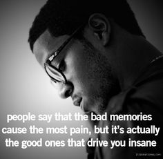 People say that the bad memories cause the most pain, but it's actually the good ones that drive you insane.
