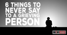 55876There are some things that you should never say to a grieving person. Here are 6 of them.  I know how you feel To say to someone that you know how they feel is for one thing, probably not true. It also seems to rob the person of their right to how they should ...