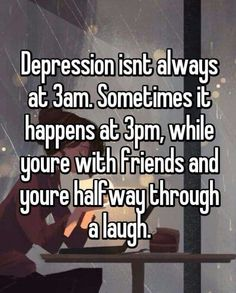 Depression...so real! Cherish the times when your depression leaves you alone for a while