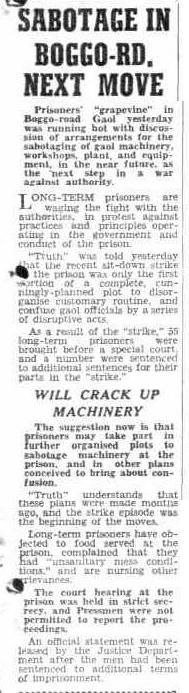 Truth Brisbane, Qld. Sunday 8 October 1950, page 1. SABOTAGE IN B0GGO-RD, NEXT MOVE Prisoners' 'grapevine' in Boggo-road Gaol yesterday was running hot with discus- sion of arrangements for the sabotaging of gaol machinery, - workshops, plant, and equip ment, in the near future, as the: 'next step; in a war against ; authority.
