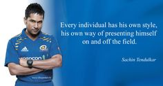 Every individual has his own style, his own way of presenting himself on and off the field. – Sachin Tendulkar