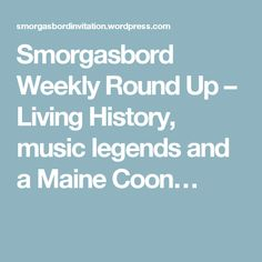 Smorgasbord Weekly Round Up – Living History, music legends and a Maine Coon…