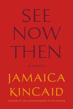 See Now Then, Jamaica Kincaid | a story of the breakdown of a marriage and the complex interior life of a woman and a mother living in Bennington, VT.