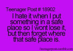 I hate it when I put something in a safe place so I won't lose it, but then forget where that safe place is.