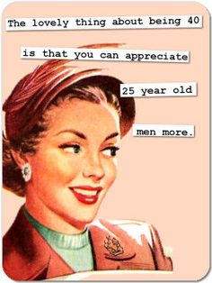 The lovely thing about being 40 is that you can appreciate 25 year old men more. #vintage_humor #retro #housewife
