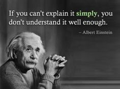 If you can't explain it simply, you don't understand it well enough. -- Albert Einstein