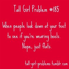 """Tall Girl Problem """"When people look down at your feet to see if you're wearing heels. Nope, just flats."""" This happens to me all the time. Tall People Problems, Tall Girl Problems, Life Problems, Way Of Life, The Life, Thing 1, I Can Relate, Look At You, New People"""