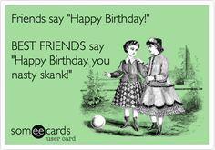 Funny Birthday Ecard: Friends say 'Happy Birthday!' BEST FRIENDS say 'Happy Birthday you nasty skank!'