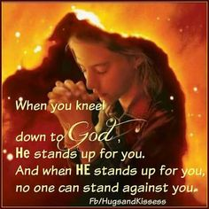 When you kneel down to God, He stands up for you.  And when HE stands up for you, no one can stand against you.