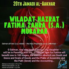 20th Jamadi al-Aakhar Wiladat Hazrat Fatima Zahra (s.a.) Mubarak !! Salman al-Farsi (r.a.) relates  the Holy Prophet (s.a.w.a.) informed  O Salman one who loves Fatima  my daughter  will be in Paradise with me...O Salman love for Fatima will benefit one in 100 stages the easiest of which are Death and Grave and Scale of Deeds and the Place of Assembly and the Path (Serat) and the Accounting -Behaar al-Anwaar v 27 p 116 -MiatohManqebah no. 61 -Irshad al-Quloob v 2 p 294