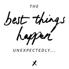 The best things in life happen unexpectedly. My