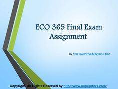 Get connected to the largest online portal to get help with all sorts of queries and questions related to Finance, Economics and Accounting Homework, university of phoenix discussion questions, etc. The best tutorials are the easiest way to score excellent grades in exams. http://www.UOPeTutors.com/ specialize in providing UOP ECO 365 final exam Latest Assignment.