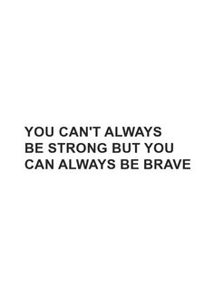 """""""You can't always be strong but you can always be brave"""" Inspirational quote"""