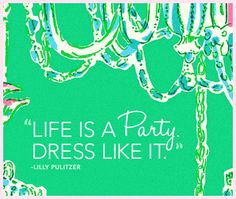 life is a party. dress like it.  lilly pulitzer.