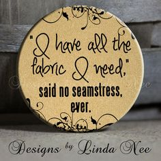 """I have all the fabric I need, said no seamstress ever. with flourish on Tan Quotes - 1.5"""" Pinback Button sew, sewing, seamstress, embroidery..."""