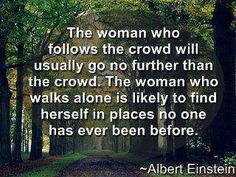 The woman who follows the crowd will usually go no farther than the crowd.  The woman who walks alone is likely to find herself in places that no one has ever been before.  Albert Einstein