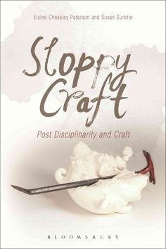 New Book: Sloppy craft : postdisciplinarity and the crafts / edited by Elaine Cheasley Paterson and Susan Surette, 2015.