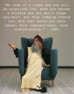 """ Be less of a judge and you will be surprised that when you become a witness and you don't judge yourself, you stop judging others too. And that makes you more human, more compassionate, more understanding."" - OSHO"