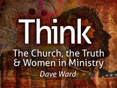 Think: The Church, The Truth & Women in Ministry