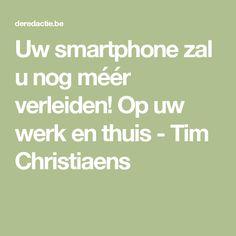Uw smartphone zal u nog méér verleiden! Op uw werk en thuis - Tim Christiaens