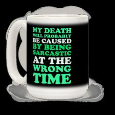 My death will probably be caused by being sarcastic at the wrong time. Nobody ever really knows when to take me seriously, because I am just the epitome of biting satire and cunning wit. My words are weapons and someday they will betray me. This sarcastic mug design will warn everyone of your wit.