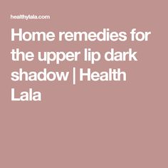 Home remedies for the upper lip dark shadow   Health Lala