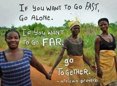 """If you want to go fast, go alone. If you want to go far, go together."" ~ African proverb"