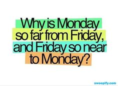 Why?? Hope the holiday from Monday to Friday. It isn't far.