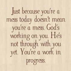 Just because you're a mess today doesn't mean you're a mess. God's working on you. He's not through with you yet. You're a work in progress.