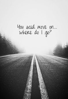 """You said move on... where do I go"" - Katy Perry."