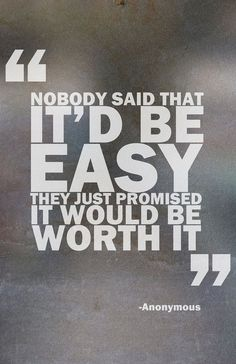 Nobody said that it would be easy, they just promised it would be worth it.