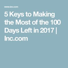 5 Keys to Making the Most of the 100 Days Left in 2017   Inc.com