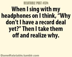 Haha this is pretty much my life, I'm like, I'm so good, I sound exactly like them and then I take my headphones out....