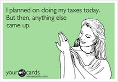 I planned on doing my taxes today. But then, anything else came up.