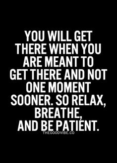You will get there when you are meant to get there and not a moment sooner, so relax, breathe and be patient