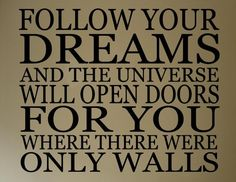 Follow your dreams and the universe will open...