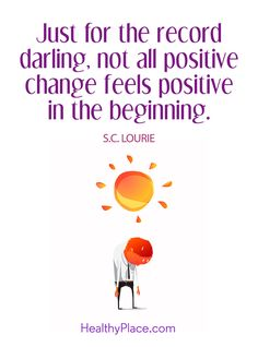Positive Quote: Just for the record darling, not all positive change feels positive in the beginning – S.C.Lourie. www.HealthyPlace.com