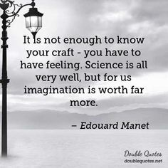 It is not enough to know your craft - you have to have feeling. Science is all very well, but for us imagination is worth far more. - Edouard Manet