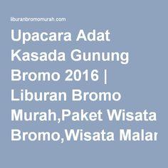 Upacara Adat Kasada Gunung Bromo 2016  Jadwalnya klik disini