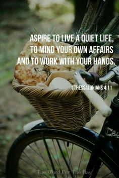 Aspire to live a quiet life, to mind your own affairs & to work with your hands. I Thessalonians You can find the answer to anything in life in the BIBLE! Psalm 84, Cool Words, Wise Words, Adonai Elohim, Hygge Life, My Champion, Saint Esprit, Way Of Life, 1 Thessalonians