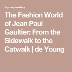 The Fashion World of Jean Paul Gaultier: From the Sidewalk to the Catwalk   de Young