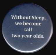without sleep, we become tall two-year-olds! (yep, many of us do)