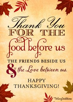 Thank you for the food before us and the friends beside us & the love between us. May you Thanksgiving be full of Love and Friendship. Hoping that you all have many things to be thankful for this Thanksgiving