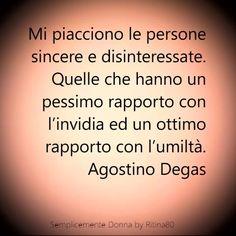 Mi piacciono le persone sincere e disinteressate. Quelle che hanno un pessimo rapporto con l'invidia ed un ottimo rapporto con l'umiltà. Agostino Degas