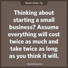 Thinking about starting a small business?  Assume everything will cost twice as much and take twice as long as you think it will.  11.14.13