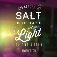 """You are the salt of the earth and the light of the world."" Matthew 5:13-16"