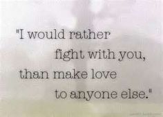 I'd rather fight with you than make love to anyone else. From the movie the wedding date