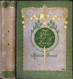 Grant, Robert.  The Art of Living.  New York: Scribner's, 1895.  Gold and dark green on light green, end-to-end weave cloth. Cover by Margaret Armstrong.